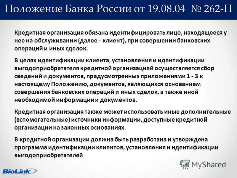 Положение Банка России от 19.08.04 262-П Кредитная организация обязана идентифицировать лицо, находящееся у нее на обслуживании (далее - клиент), при совершении банковских операций и иных сделок. В целях идентификации клиента, установления и идентифи