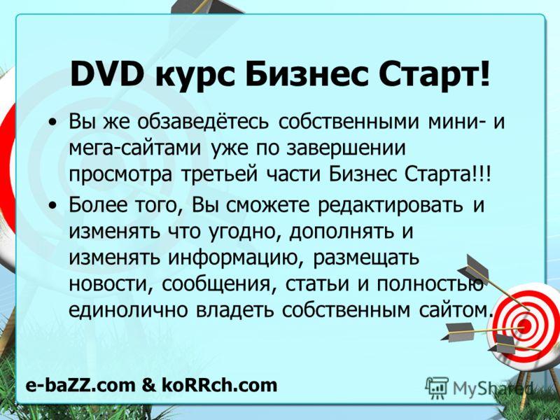 DVD курс Бизнес Старт! Вы же обзаведётесь собственными мини- и мега-сайтами уже по завершении просмотра третьей части Бизнес Старта!!! Более того, Вы сможете редактировать и изменять что угодно, дополнять и изменять информацию, размещать новости, соо