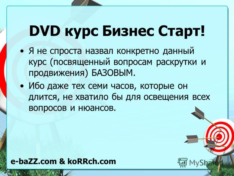 DVD курс Бизнес Старт! Я не спроста назвал конкретно данный курс (посвященный вопросам раскрутки и продвижения) БАЗОВЫМ. Ибо даже тех семи часов, которые он длится, не хватило бы для освещения всех вопросов и нюансов. e-baZZ.com & koRRch.com