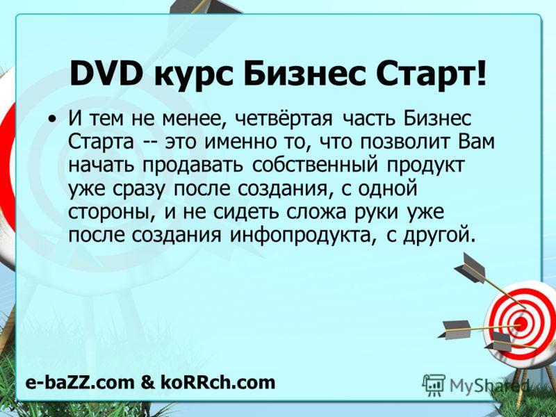 DVD курс Бизнес Старт! И тем не менее, четвёртая часть Бизнес Старта -- это именно то, что позволит Вам начать продавать собственный продукт уже сразу после создания, с одной стороны, и не сидеть сложа руки уже после создания инфопродукта, с другой.