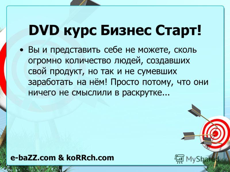 DVD курс Бизнес Старт! Вы и представить себе не можете, сколь огромно количество людей, создавших свой продукт, но так и не сумевших заработать на нём! Просто потому, что они ничего не смыслили в раскрутке... e-baZZ.com & koRRch.com