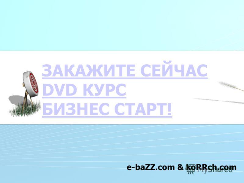 ЗАКАЖИТЕ СЕЙЧАС DVD КУРС БИЗНЕС СТАРТ! e-baZZ.com & koRRch.com