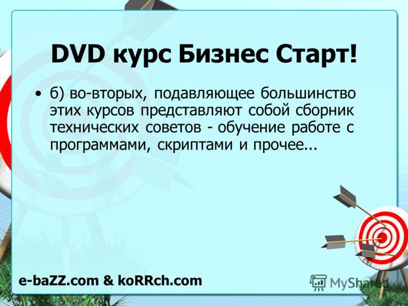 DVD курс Бизнес Старт! б) во-вторых, подавляющее большинство этих курсов представляют собой сборник технических советов - обучение работе с программами, скриптами и прочее... e-baZZ.com & koRRch.com