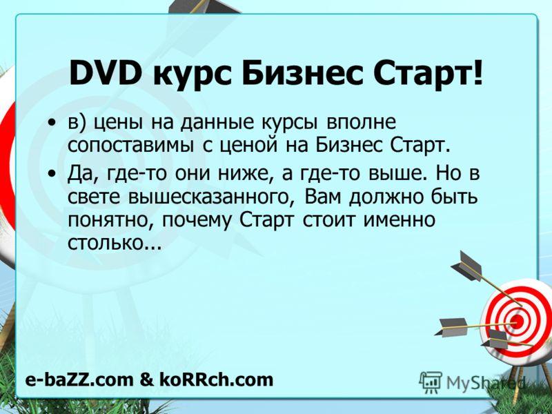 DVD курс Бизнес Старт! в) цены на данные курсы вполне сопоставимы с ценой на Бизнес Старт. Да, где-то они ниже, а где-то выше. Но в свете вышесказанного, Вам должно быть понятно, почему Старт стоит именно столько... e-baZZ.com & koRRch.com