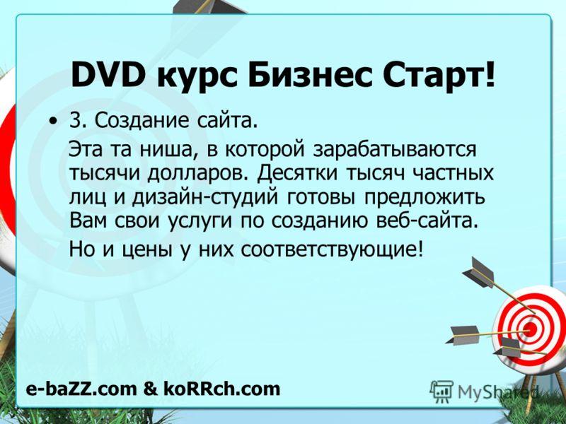 DVD курс Бизнес Старт! 3. Создание сайта. Эта та ниша, в которой зарабатываются тысячи долларов. Десятки тысяч частных лиц и дизайн-студий готовы предложить Вам свои услуги по созданию веб-сайта. Но и цены у них соответствующие! e-baZZ.com & koRRch.c