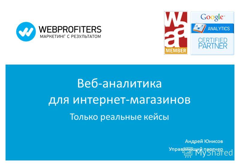 Веб-аналитика для интернет-магазинов Только реальные кейсы Андрей Юнисов Управляющий партнер