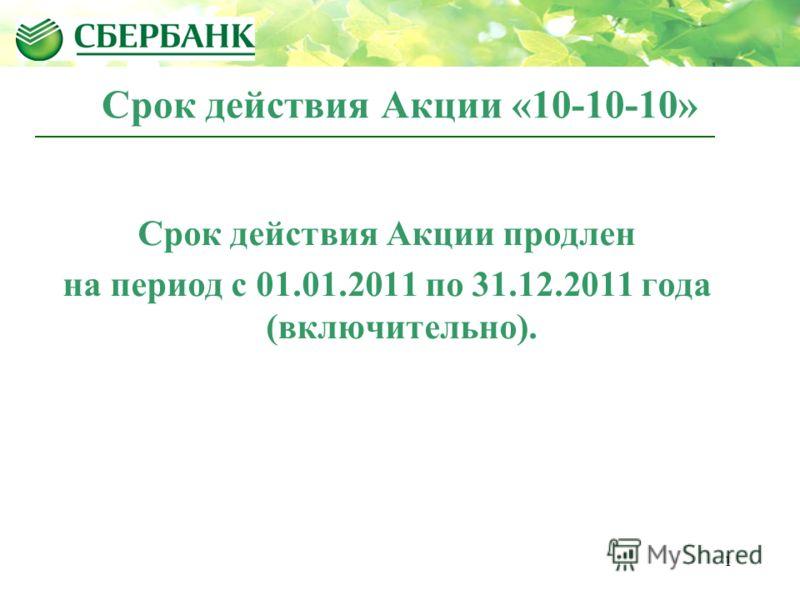 1 Срок действия Акции «10-10-10» Срок действия Акции продлен на период с 01.01.2011 по 31.12.2011 года (включительно).
