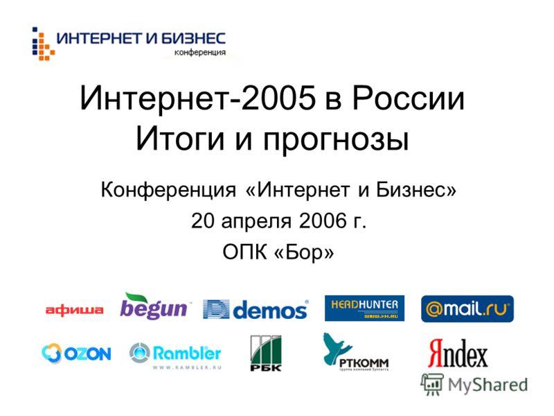 Интернет-2005 в России Итоги и прогнозы Конференция «Интернет и Бизнес» 20 апреля 2006 г. ОПК «Бор»