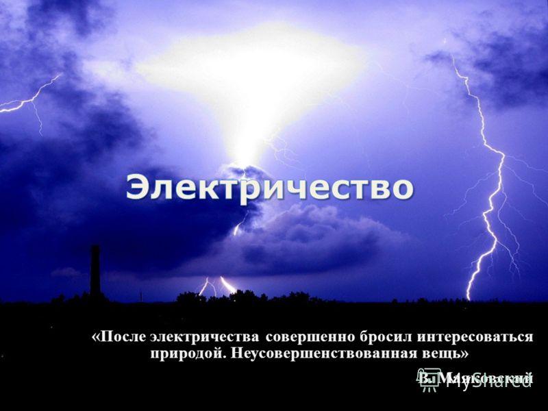 « После электричества совершенно бросил интересоваться природой. Неусовершенствованная вещь» В. Маяковский