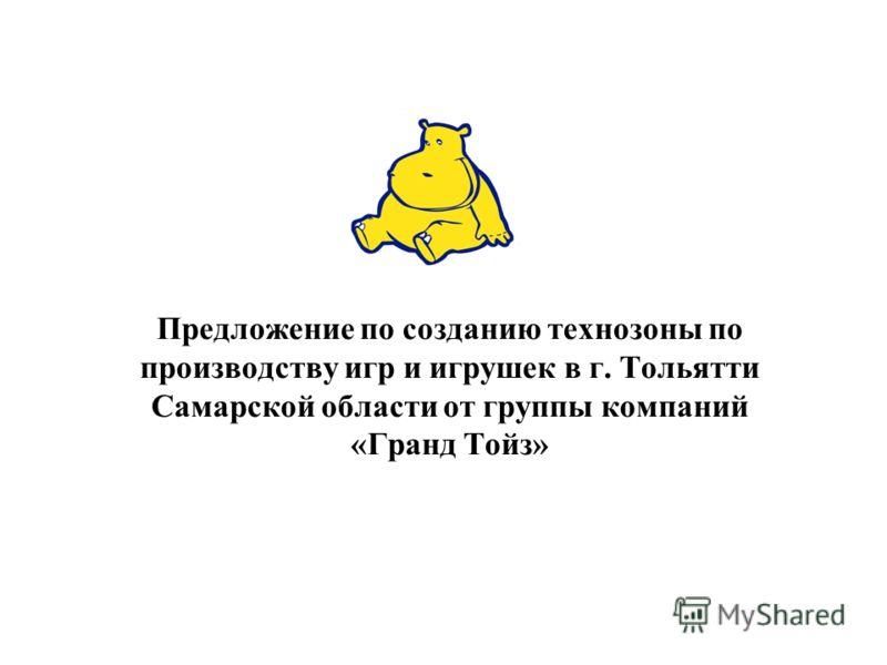 Предложение по созданию технозоны по производству игр и игрушек в г. Тольятти Самарской области от группы компаний «Гранд Тойз»