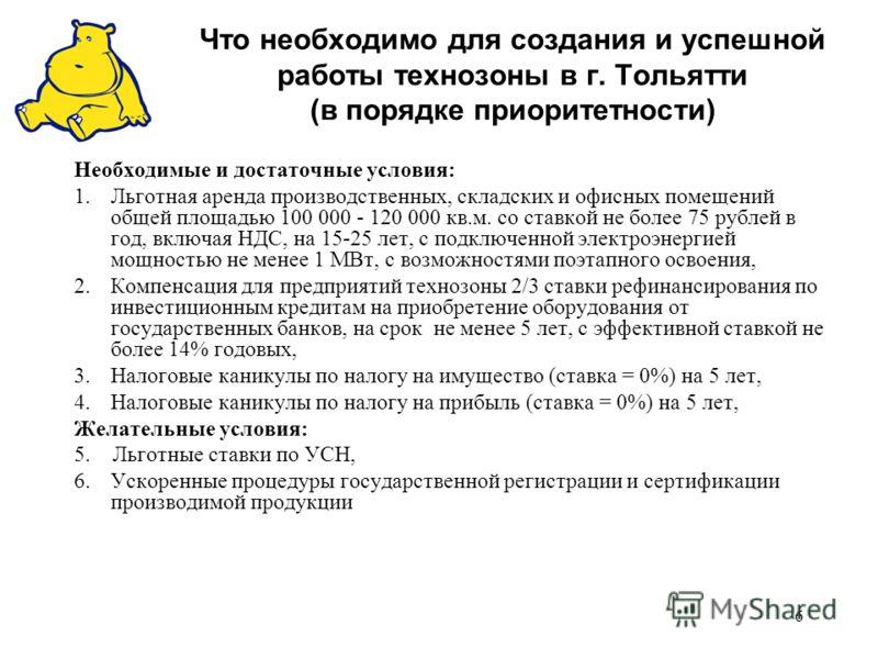 6 Что необходимо для создания и успешной работы технозоны в г. Тольятти (в порядке приоритетности) Необходимые и достаточные условия: 1.Льготная аренда производственных, складских и офисных помещений общей площадью 100 000 - 120 000 кв.м. со ставкой