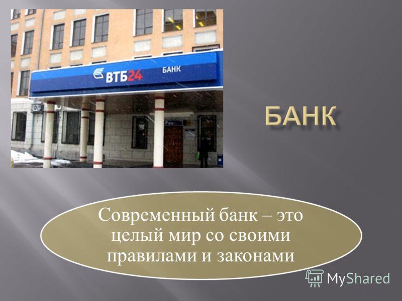 Современный банк – это целый мир со своими правилами и законами