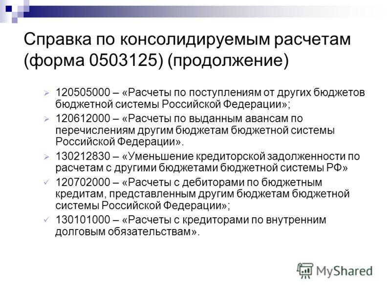 Справка по консолидируемым расчетам (форма 0503125) (продолжение) 120505000 – «Расчеты по поступлениям от других бюджетов бюджетной системы Российской Федерации»; 120612000 – «Расчеты по выданным авансам по перечислениям другим бюджетам бюджетной сис
