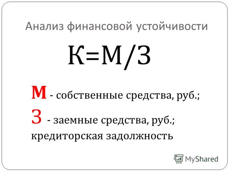 Анализ финансовой устойчивости М - собственные средства, руб.; З - заемные средства, руб.; кредиторская задолжность К=М/З