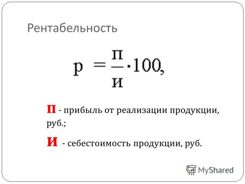 Рентабельность п - прибыль от реализации продукции, руб.; и - себестоимость продукции, руб.