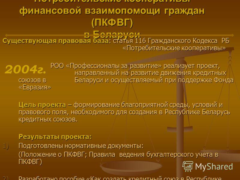 Потребительские кооперативы финансовой взаимопомощи граждан (ПКФВГ) в Беларуси Существующая правовая база: статья 116 Гражданского Кодекса РБ «Потребительские кооперативы» РОО «Профессионалы за развитие» реализует проект, направленный на развитие дви