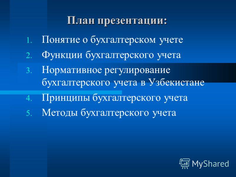 План презентации: 1. Понятие о бухгалтерском учете 2. Функции бухгалтерского учета 3. Нормативное регулирование бухгалтерского учета в Узбекистане 4. Принципы бухгалтерского учета 5. Методы бухгалтерского учета
