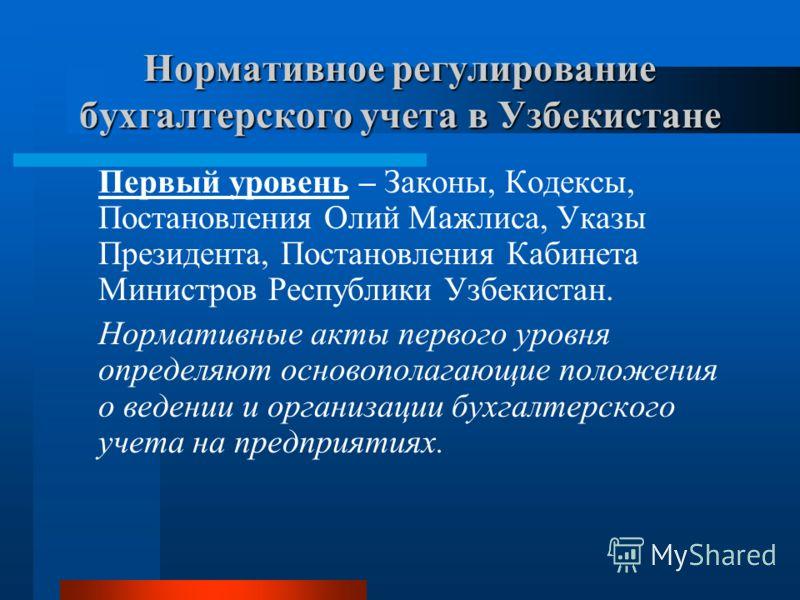Первый уровень – Законы, Кодексы, Постановления Олий Мажлиса, Указы Президента, Постановления Кабинета Министров Республики Узбекистан. Нормативные акты первого уровня определяют основополагающие положения о ведении и организации бухгалтерского учета