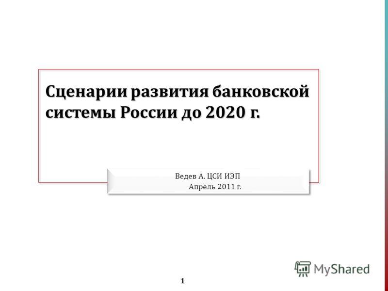 1 Сценарии развития банковской системы России до 2020 г. Ведев А. ЦСИ ИЭП Апрель 2011 г.
