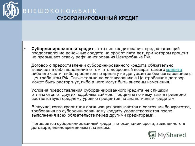 СУБОРДИНИРОВАННЫЙ КРЕДИТ Субординированный кредит – это вид кредитования, предполагающий предоставление денежных средств на срок от пяти лет, при котором процент не превышает ставку рефинансирования Центробанка РФ. Договор о предоставлении субординир