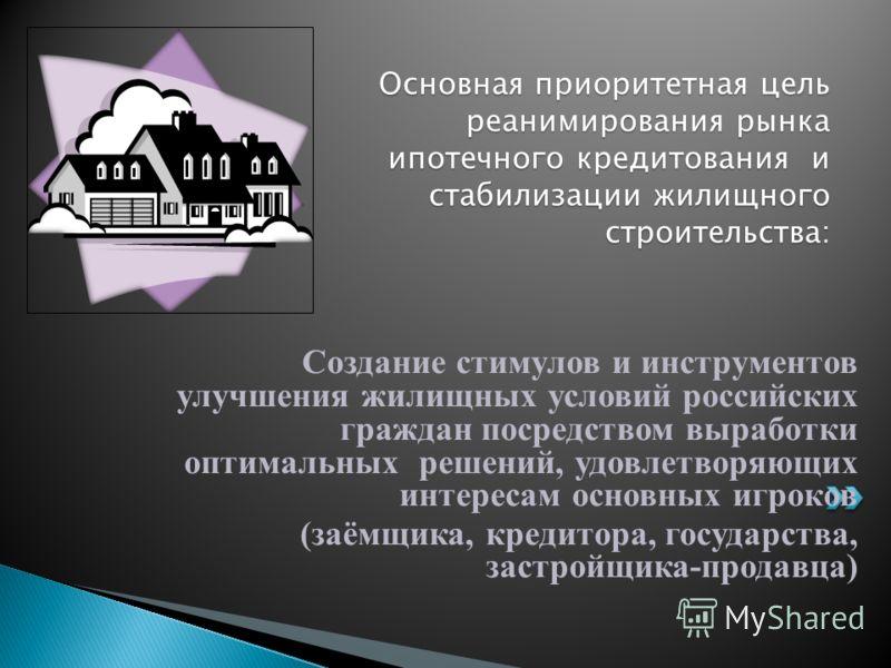 Создание стимулов и инструментов улучшения жилищных условий российских граждан посредством выработки оптимальных решений, удовлетворяющих интересам основных игроков (заёмщика, кредитора, государства, застройщика-продавца) Основная приоритетная цель р