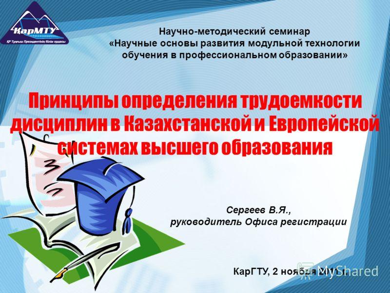 Принципы определения трудоемкости дисциплин в Казахстанской и Европейской системах высшего образования Сергеев В.Я., руководитель Офиса регистрации Научно-методический семинар «Научные основы развития модульной технологии обучения в профессиональном