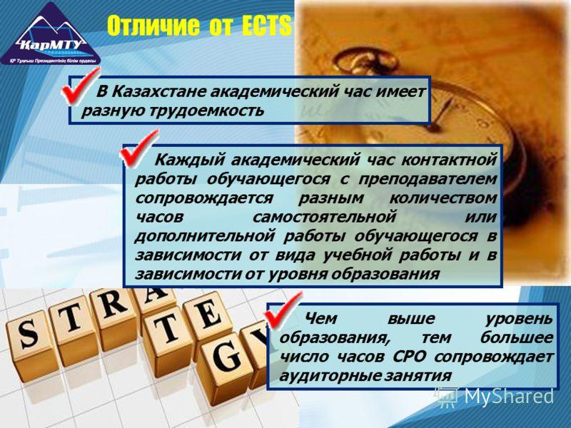 Отличие от ECTS В Казахстане академический час имеет разную трудоемкость Каждый академический час контактной работы обучающегося с преподавателем сопровождается разным количеством часов самостоятельной или дополнительной работы обучающегося в зависим