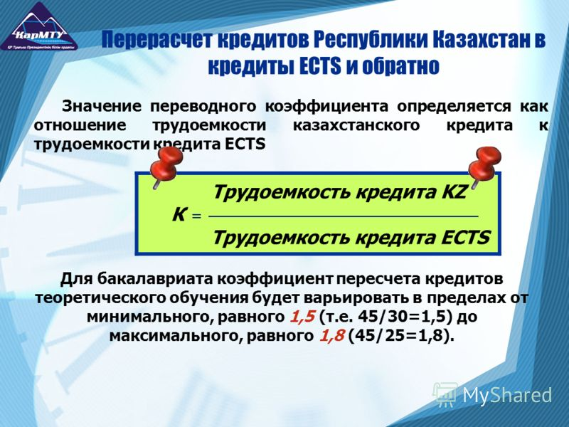 Значение переводного коэффициента определяется как отношение трудоемкости казахстанского кредита к трудоемкости кредита ECTS Перерасчет кредитов Республики Казахстан в кредиты ECTS и обратно Трудоемкость кредита KZ К = Трудоемкость кредита ECTS Для б