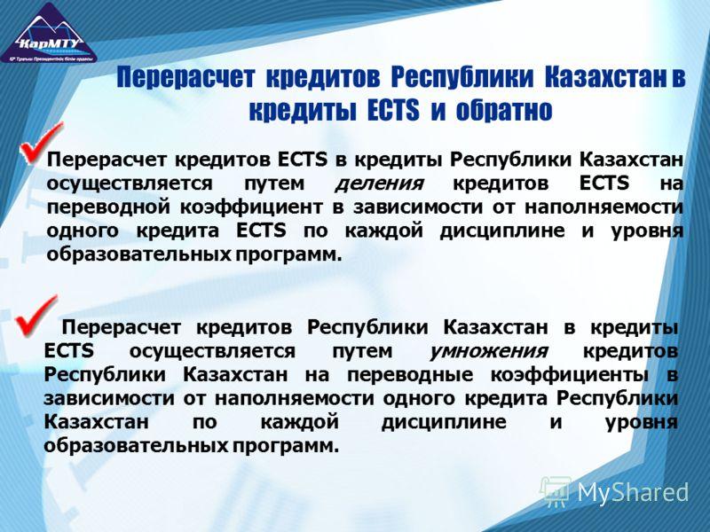 Перерасчет кредитов ECTS в кредиты Республики Казахстан осуществляется путем деления кредитов ECTS на переводной коэффициент в зависимости от наполняемости одного кредита ECTS по каждой дисциплине и уровня образовательных программ. Перерасчет кредито