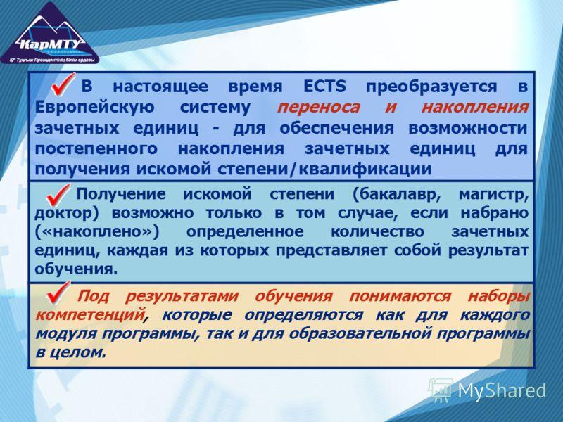 В настоящее время ECTS преобразуется в Европейскую систему переноса и накопления зачетных единиц - для обеспечения возможности постепенного накопления зачетных единиц для получения искомой степени/квалификации Получение искомой степени (бакалавр, маг