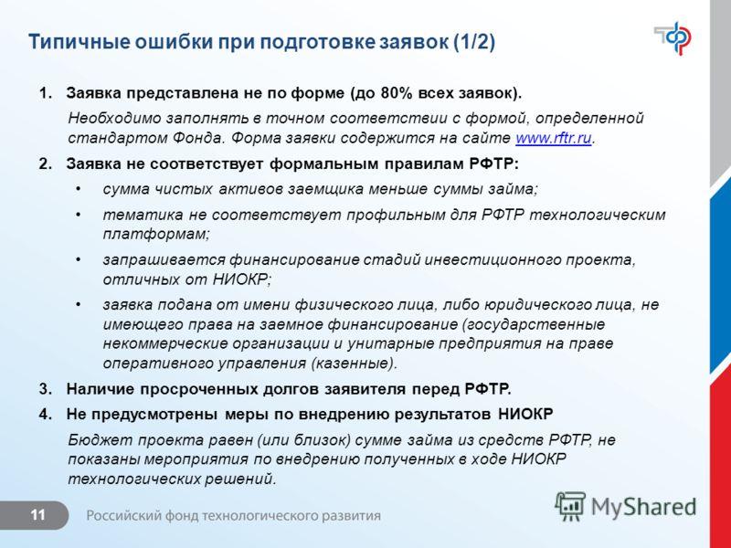 11 Типичные ошибки при подготовке заявок (1/2) 1.Заявка представлена не по форме (до 80% всех заявок). Необходимо заполнять в точном соответствии с формой, определенной стандартом Фонда. Форма заявки содержится на сайте www.rftr.ru.www.rftr.ru 2.Заяв