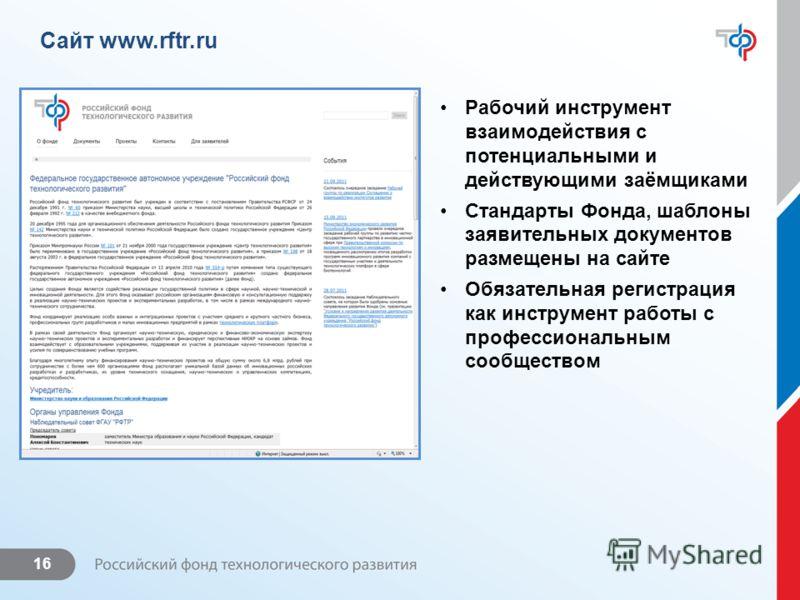 16 Сайт www.rftr.ru Рабочий инструмент взаимодействия с потенциальными и действующими заёмщиками Стандарты Фонда, шаблоны заявительных документов размещены на сайте Обязательная регистрация как инструмент работы с профессиональным сообществом