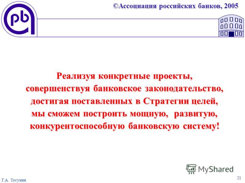 ©Ассоциация российских банков, 2005 Г.А. Тосунян 21 Реализуя конкретные проекты, совершенствуя банковское законодательство, достигая поставленных в Стратегии целей, мы сможем построить мощную, развитую, конкурентоспособную банковскую систему!