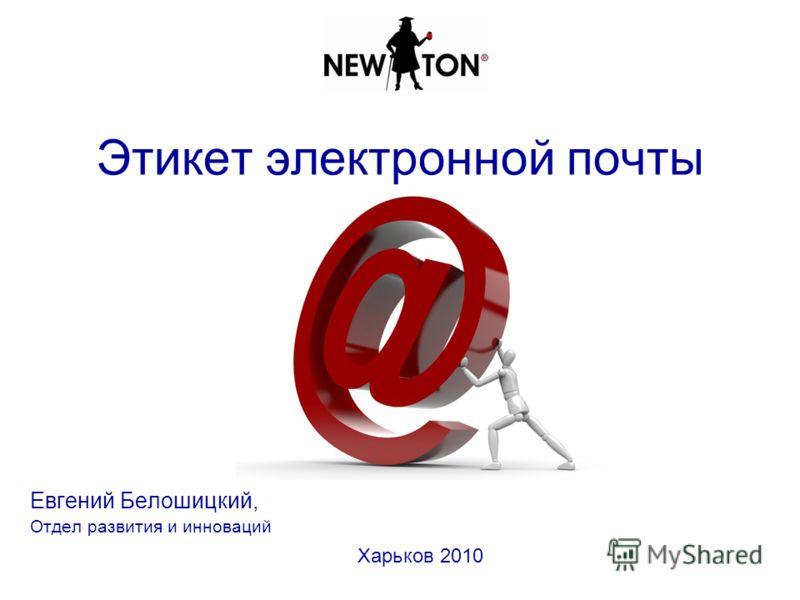 Этикет электронной почты Евгений Белошицкий, Отдел развития и инноваций Харьков 2010
