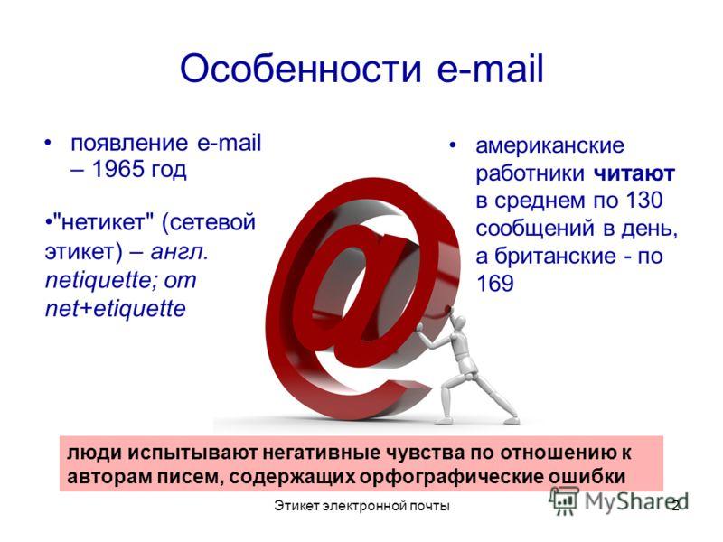Этикет электронной почты2 Особенности e-mail появление e-mail – 1965 год американские работники читают в среднем по 130 сообщений в день, а британские - по 169 люди испытывают негативные чувства по отношению к авторам писем, содержащих орфографически