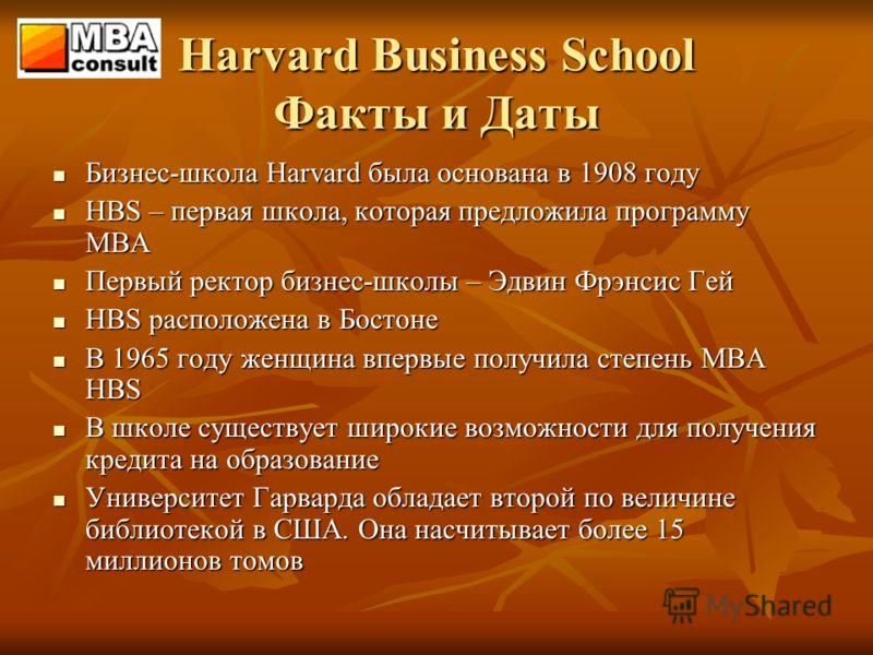 Harvard Business School Факты и Даты Бизнес-школа Harvard была основана в 1908 году Бизнес-школа Harvard была основана в 1908 году HBS – первая школа, которая предложила программу MBA HBS – первая школа, которая предложила программу MBA Первый ректор