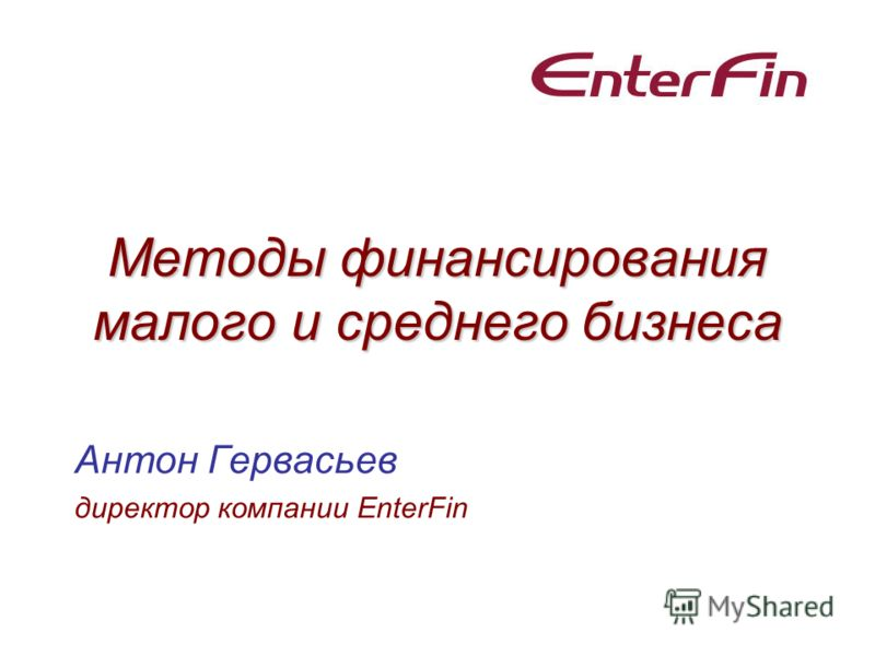 Методы финансирования малого и среднего бизнеса Антон Гервасьев директор компании EnterFin