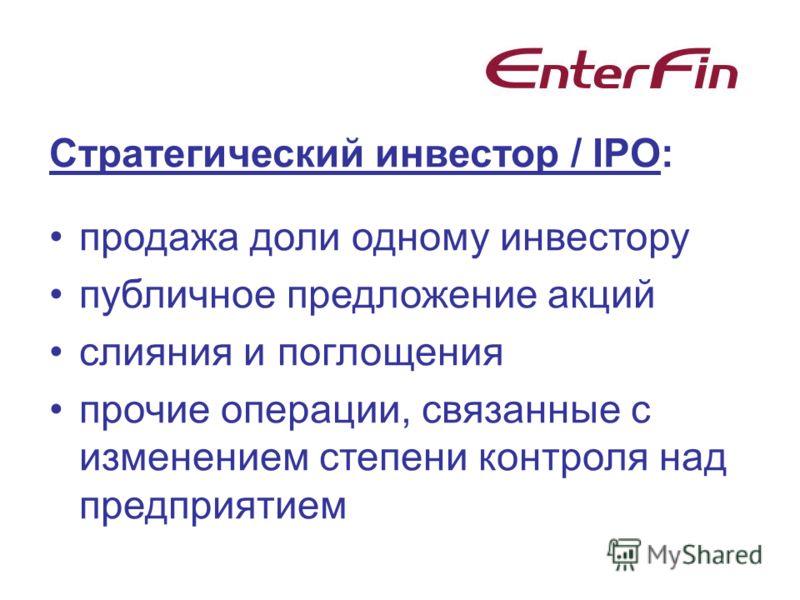 Стратегический инвестор / IPO: продажа доли одному инвестору публичное предложение акций слияния и поглощения прочие операции, связанные с изменением степени контроля над предприятием