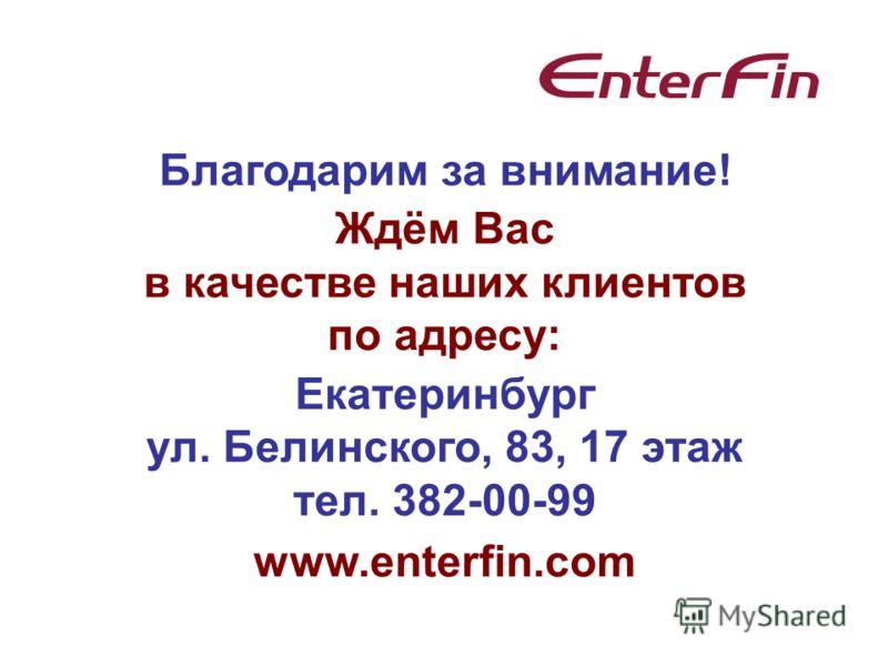 Благодарим за внимание! Ждём Вас в качестве наших клиентов по адресу: Екатеринбург ул. Белинского, 83, 17 этаж тел. 382-00-99 www.enterfin.com