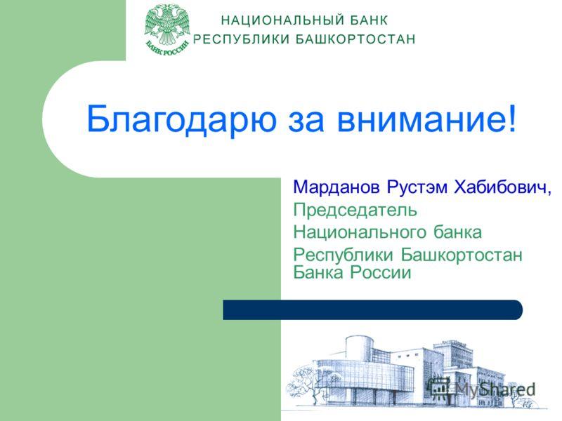 Благодарю за внимание! Марданов Рустэм Хабибович, Председатель Национального банка Республики Башкортостан Банка России ВТС (207) 25-32 Salut@ufa.cbr.ru