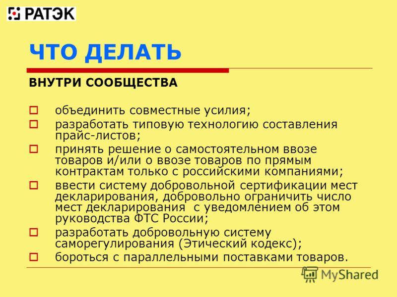 ЧТО ДЕЛАТЬ ВНУТРИ СООБЩЕСТВА объединить совместные усилия; разработать типовую технологию составления прайс-листов; принять решение о самостоятельном ввозе товаров и/или о ввозе товаров по прямым контрактам только с российскими компаниями; ввести сис