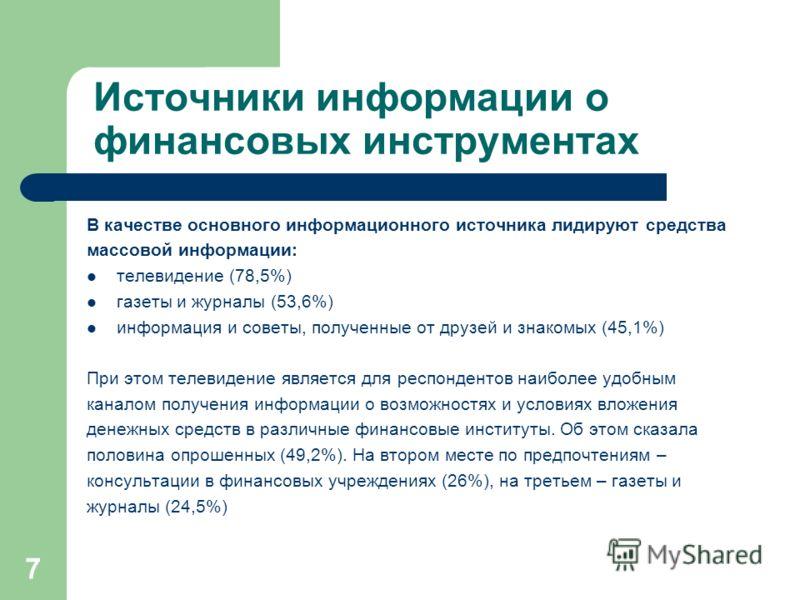 7 Источники информации о финансовых инструментах В качестве основного информационного источника лидируют средства массовой информации: телевидение (78,5%) газеты и журналы (53,6%) информация и советы, полученные от друзей и знакомых (45,1%) При этом
