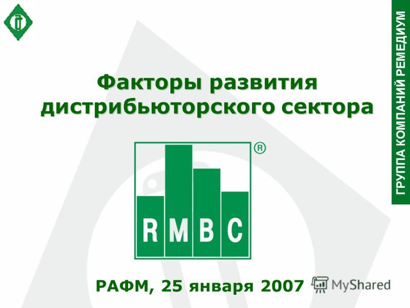 ГРУППА КОМПАНИЙ РЕМЕДИУМ Факторы развития дистрибьюторского сектора РАФМ, 25 января 2007