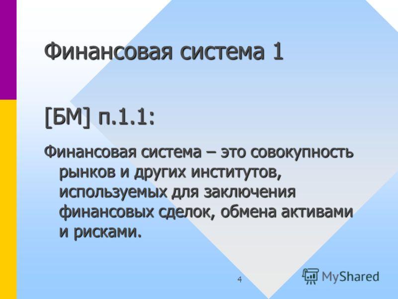4 Финансовая система 1 [БМ] п.1.1: Финансовая система – это совокупность рынков и других институтов, используемых для заключения финансовых сделок, обмена активами и рисками.