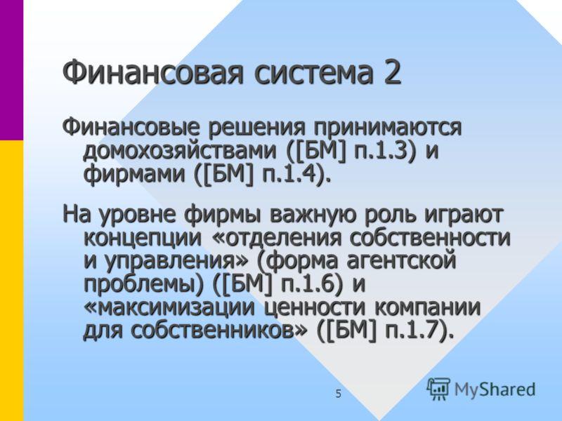 5 Финансовая система 2 Финансовые решения принимаются домохозяйствами ([БМ] п.1.3) и фирмами ([БМ] п.1.4). На уровне фирмы важную роль играют концепции «отделения собственности и управления» (форма агентской проблемы) ([БМ] п.1.6) и «максимизации цен