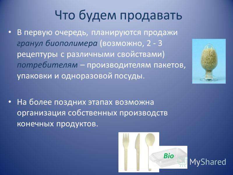 Что будем продавать В первую очередь, планируются продажи гранул биополимера (возможно, 2 - 3 рецептуры с различными свойствами) потребителям – производителям пакетов, упаковки и одноразовой посуды. На более поздних этапах возможна организация собств