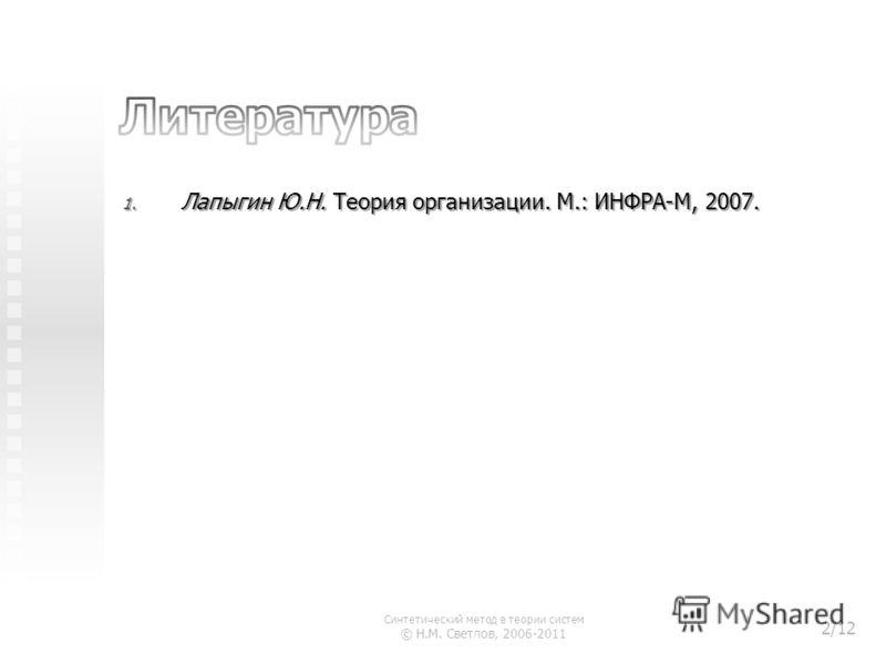 1. Лапыгин Ю.Н. Теория организации. М.: ИНФРА-М, 2007. Синтетический метод в теории систем © Н.М. Светлов, 2006-2011 2/12