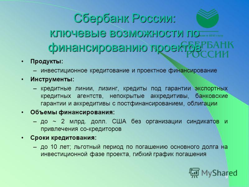 9 Сбербанк России: ключевые возможности по финансированию проектов Продукты: –инвестиционное кредитование и проектное финансирование Инструменты: –кредитные линии, лизинг, кредиты под гарантии экспортных кредитных агентств, непокрытые аккредитивы, ба