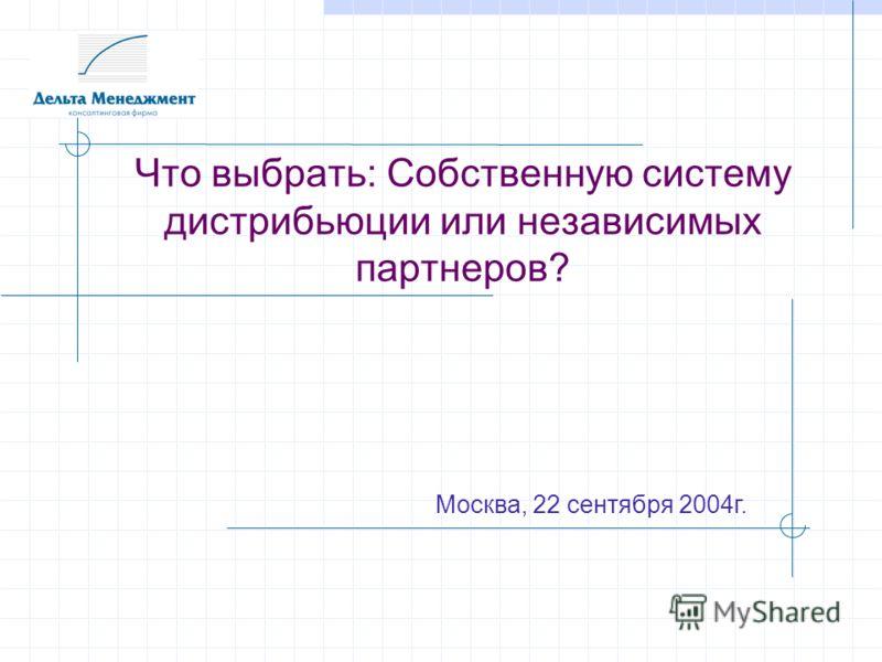 Что выбрать: Собственную систему дистрибьюции или независимых партнеров? Москва, 22 сентября 2004г.