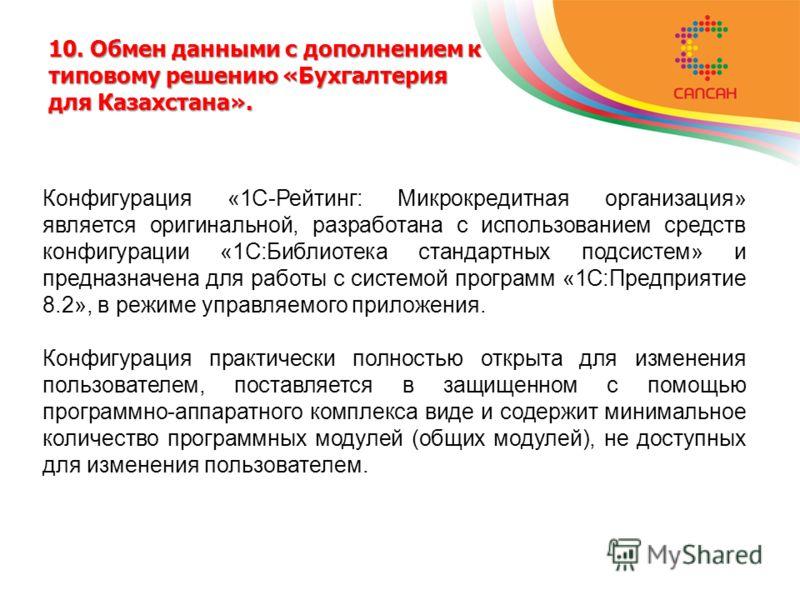 10. Обмен данными с дополнением к типовому решению «Бухгалтерия для Казахстана». Конфигурация «1С-Рейтинг: Микрокредитная организация» является оригинальной, разработана с использованием средств конфигурации «1С:Библиотека стандартных подсистем» и пр